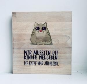 Holzbild ♡ Wir mussten die Kinder weggeben. Die Katze war allergisch., dicke Katze, grumpy cat, Geschenk witzig